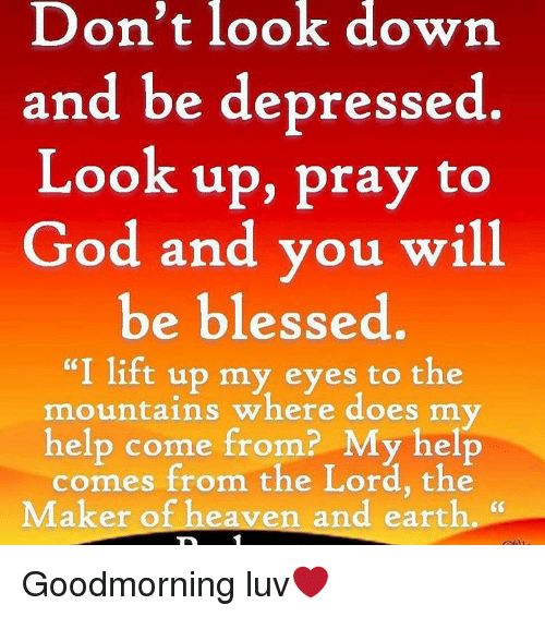 don\u0027t look down and be depressed look up pray to god and you will beblessed, doe, and god don\u0027t look down and be depressed look