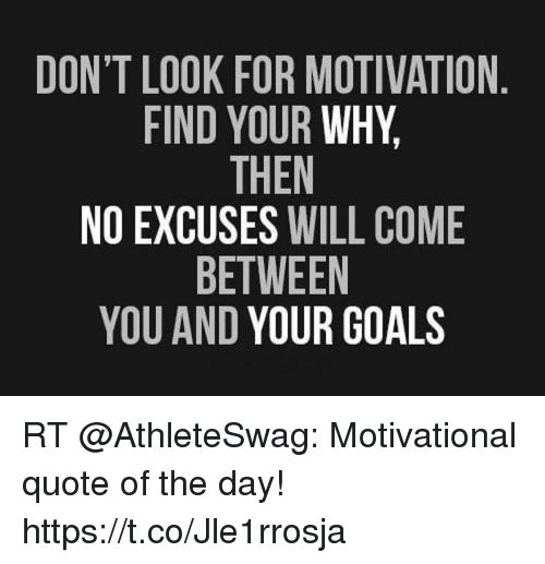 Goals, Quote, and Motivation: DON'T LOOK FOR MOTIVATION  FIND YOUR WHY  THEN  NO EXCUSES WILL COME  BETWEEN  YOU AND YOUR GOALS RT @AthleteSwag: Motivational quote of the day! https://t.co/Jle1rrosja