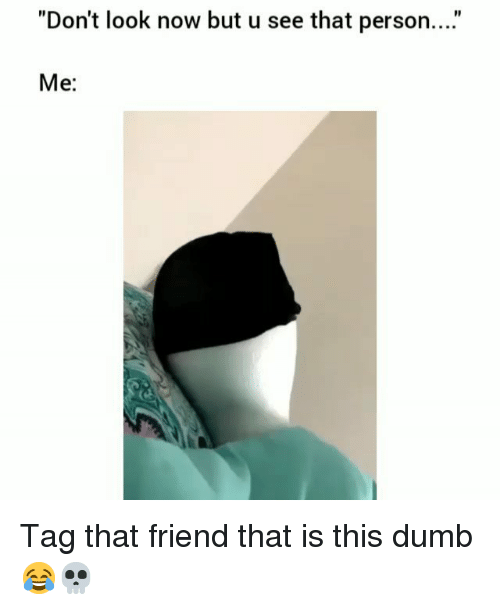 """Dumb, Funny, and Friend: """"Don't look now but u see that person...""""  Me: Tag that friend that is this dumb 😂💀"""