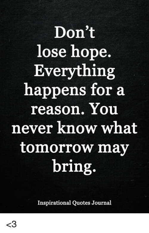 Dont Lose Hope Everything Happens For A Reason You Never Know What