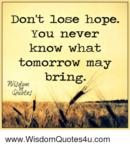 Don T Lose Hope You Never Know What Tomorrow May Bring Quotes Wwwwisdomquotes4ucom Quotes Meme On Me Me