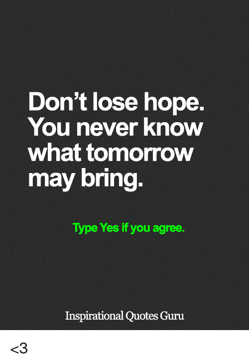 Dont Lose Hope You Never Know What Tomorrow May Bring Type Yes If