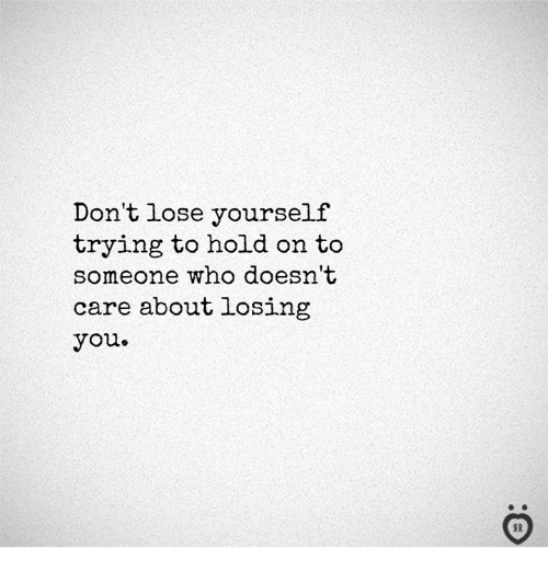 Lose Yourself, Who, and You: Don't lose yourself  trying to hold on to  someone who doesn't  care about losing  you.  I R