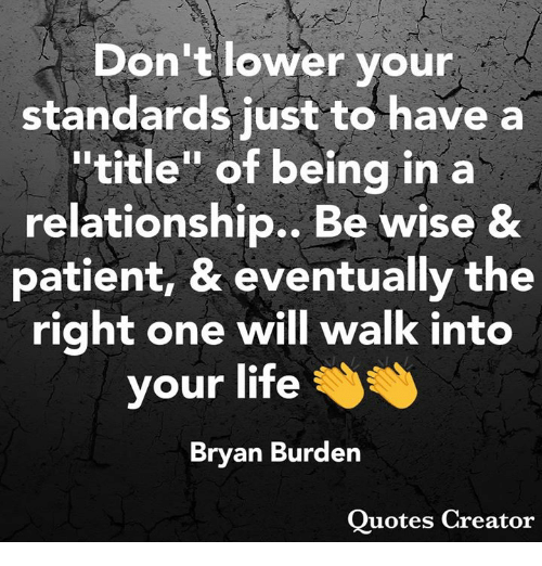 "Life, Memes, and Patient: Don't lower your  standards just to have a  ""title"" of being in a  relationship., Be wise &  patient, & eventually the  right one will walk into  your life  Brvan Burden  Ouotes Creator"