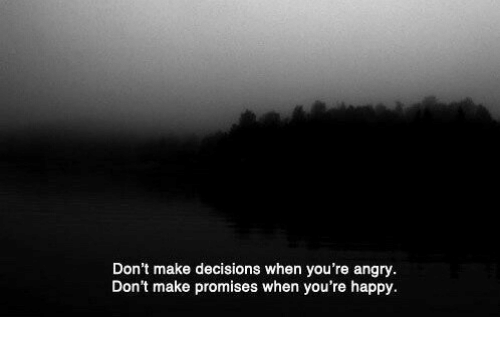 Happy, Angry, and Decisions: Don't make decisions when you're angry.  Don't make promises when you're happy.