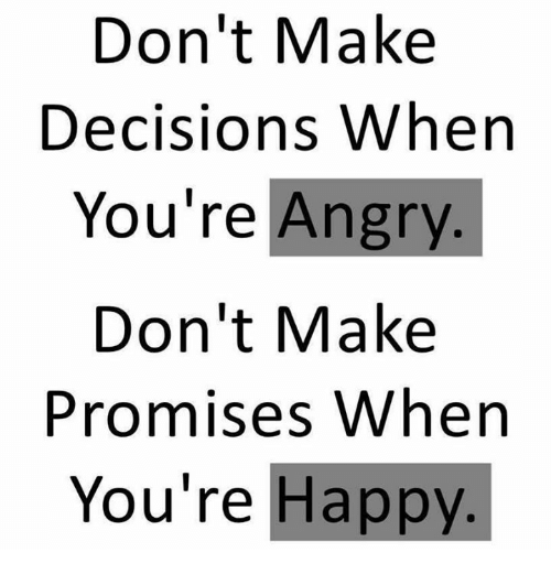 Dont Make Decisions When Youre Angry Dont Make Promises When You