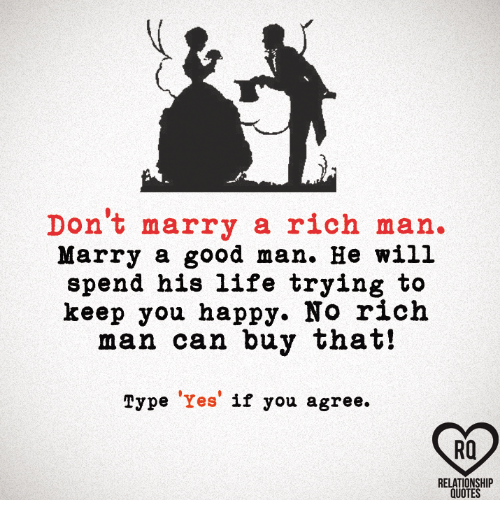 Life, Memes, and Good: Don't marry a rich man  Marry a good man. He will  spend his life trying to  keep you happy. No rich  man can buy that!  Type  Yes  if you agree.  RQ  RELATIONSHIP  QUOTES