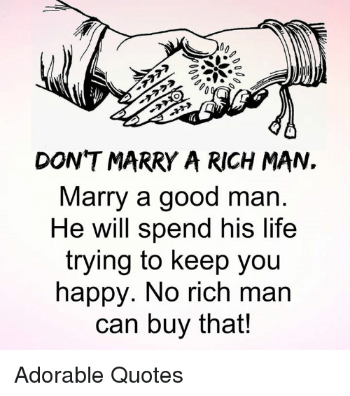 Dont Marry A Rich Man Marry A Good Man He Will Spend His Life Trying