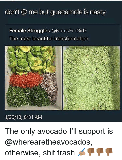 Beautiful, Guacamole, and Memes: don't @ me but guacamole is nasty  Female Struggles @NotesForGirlz  The most beautiful transformation  1/22/18, 8:31 AM The only avocado I'll support is @wherearetheavocados, otherwise, shit trash ✍🏽👎🏾👎🏾👎🏾