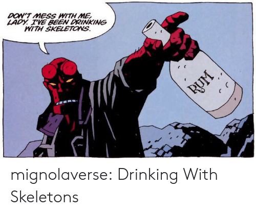 Drinking, Tumblr, and Blog: DON'T MESS WITH ME  LADY. VE BEEN DRINKING  MITH SKELETONS. mignolaverse: Drinking With Skeletons