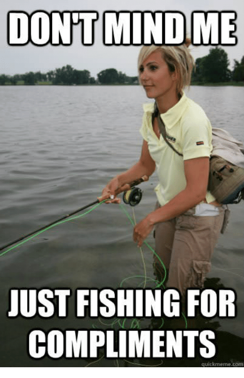 dont mind me just fishing for compliments quick meme com 16167775 ✅ 25 best memes about fishing for compliments meme fishing for,Quick Meme