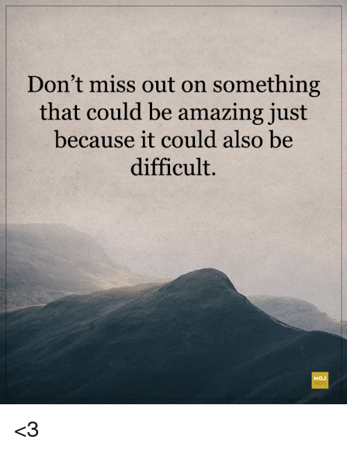 Amazing, Miss, and Just: Don't miss out on something  that could be amazing just  because it could also be  difficult. <3