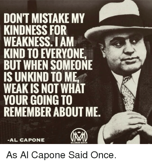 Al Capone, Kindness, and Once: DONT MISTAKE MY  KINDNESS FOR  WEAKNESS.I AM  KIND TO EVERYONE  BUT WHEN SOMEONE  IS UNKIND TO ME,  WEAK IS NOT WHAT  YOUR GOING TO  REMEMBER ABOUT ME.  -AL CAPONE <p>As Al Capone Said Once.</p>