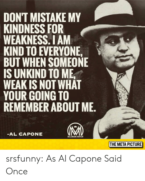 Tumblr, Al Capone, and Blog: DONT MISTAKE MY  KINDNESS FOR  WEAKNESS.I AM  KIND TO EVERYONE  BUT WHEN SOMEONE  IS UNKIND TO ME,  WEAK IS NOT WHAT  YOUR GOING TO  REMEMBER ABOUT ME.  AL CAPONE  THE META PICTURE srsfunny:  As Al Capone Said Once