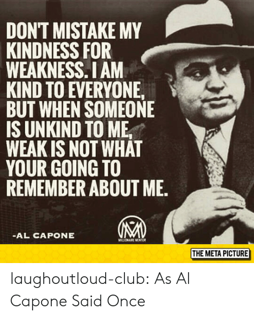 Club, Tumblr, and Al Capone: DONT MISTAKE MY  KINDNESS FOR  WEAKNESS.I AM  KIND TO EVERYONE  BUT WHEN SOMEONE  IS UNKIND TO ME,  WEAK IS NOT WHAT  YOUR GOING TO  REMEMBER ABOUT ME.  AL CAPONE  THE META PICTURE laughoutloud-club:  As Al Capone Said Once