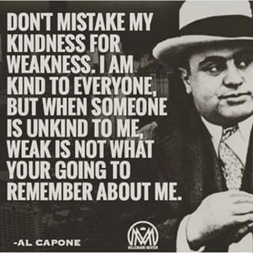 Memes, Al Capone, and Mistakes: DON'T MISTAKE MY  KINDNESS FOR  WEAKNESS IAM  KIND TO EVERYONE  BUT WHEN SOMEONE  IS UNKIND TO ME  WEAK IS NOT WHAT  YOUR GOING TO  REMEMBER ABOUT ME.  -AL CAPONE