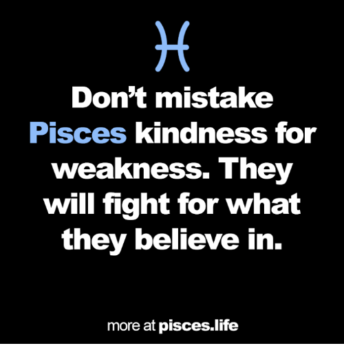 Life, Pisces, and Kindness: Don't mistake  Pisces kindness for  weakness. They  will fight for what  they believe in  more at pisces life