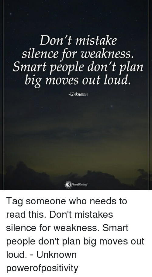 Memes, Tag Someone, and Mistakes: Don't mistake  silence for weakness.  Smart people don't plan  big moves out loud.  Unknown Tag someone who needs to read this. Don't mistakes silence for weakness. Smart people don't plan big moves out loud. - Unknown powerofpositivity