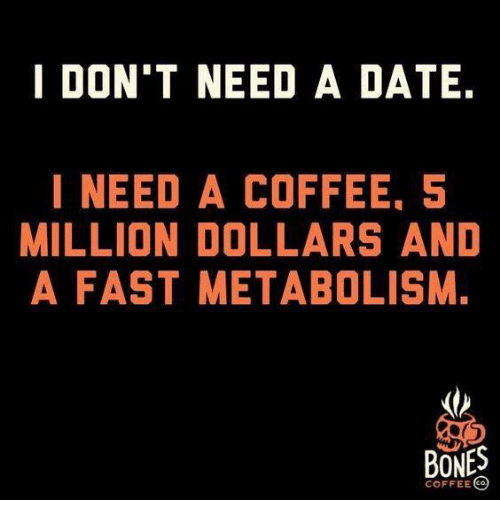 Bones, Dank, and Coffee: DON'T NEED A DATE.  I NEED A COFFEE, 5  MILLION DOLLARS AND  A FAST METABOLISM.  BONES  COFFEEC
