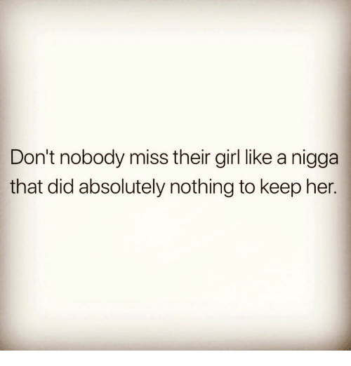Memes, Girl, and 🤖: Don't nobody miss their girl like a nigga  that did absolutely nothing to keep her.