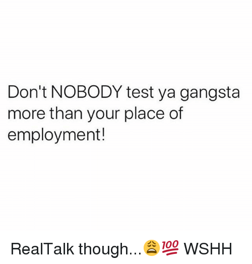 Gangsta, Memes, and Wshh: Don't NOBODY test ya gangsta  more than your place of  employment! RealTalk though...😩💯 WSHH