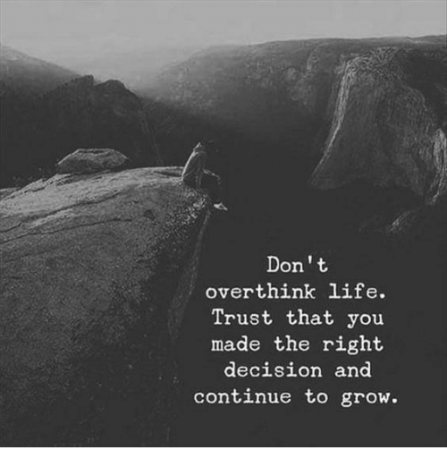 Life, Grow, and You: Don't  overthink life.  Trust that you  made the right  decisiOn and  continue to grow.