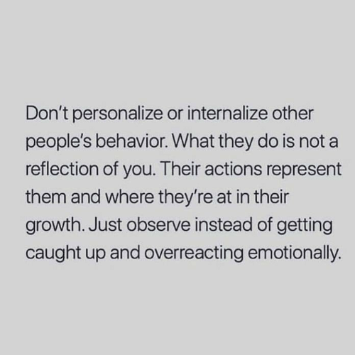 Reflection, Them, and They: Don't personalize or internalize other  people's behavior. What they do is not a  reflection of you. Their actions represent  them and where they're at in their  growth. Just observe instead of getting  caught up and overreacting emotionally.