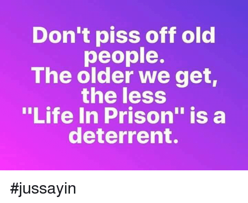 """Dank, Life, and Old People: Don't piss off old  people.  The older we get  the less  """"Life In Prison"""" is a  deterrent. #jussayin"""