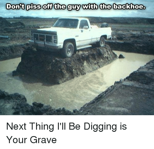 Funny, Graves, and Next: Dont piss off the guy with the backhoe Next Thing I'll Be Digging is Your Grave