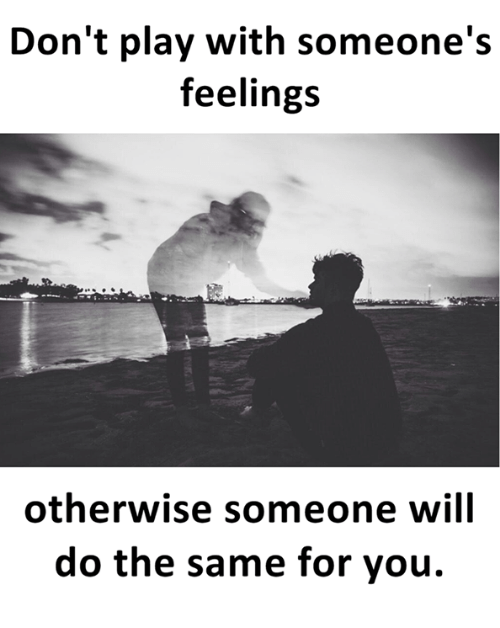 Dont Play With Someones Feelings Otherwise Someone Will Do The