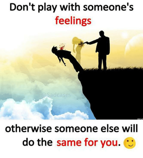 Dont Play With Someones Feelings Sadca Otherwise Someone Else Will
