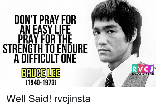 Life, Memes, and Bruce Lee: DON'T PRAY FOR  AN EASY LIFE  PRAY FOR THE  STRENGTH TO ENDURE  A DIFFICULT ONE  BRUCE LEE  C1940-1973)  RVCJ  WWW.RVCJ.COM Well Said! rvcjinsta