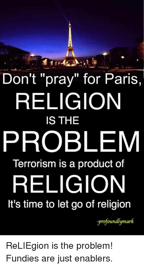 don t pray for paris religion is the problem terrorism is a product