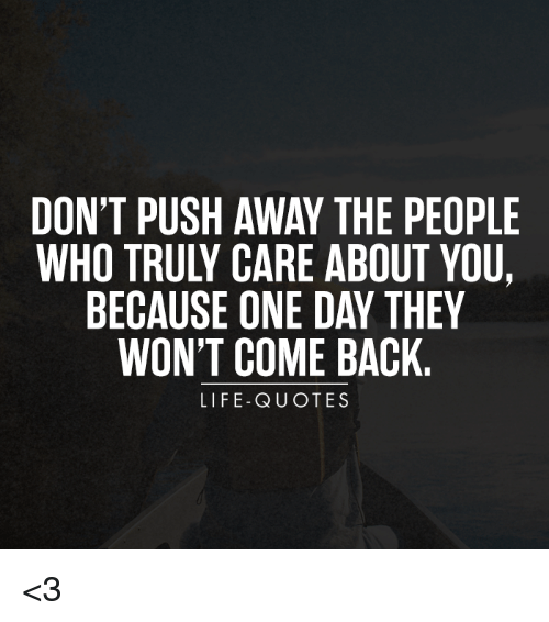 Dont Push Away The People Because One Day They Wont Come Back Life