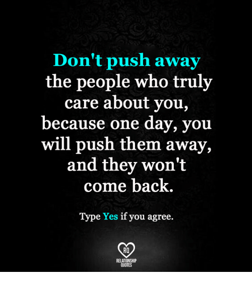 Dont Push Away The People Who Truly Care About You Because One Day
