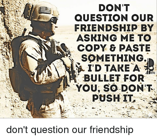 Memes, Friendship, and 🤖: DON'T  QUESTION OUR  FRIENDSHIP BY  ASKING ME TO  COPY & PASTE  SOMETHING.  I'D TAKE A  RTFU  BULLET FOR  YOU, SO DON'T  PUSH IT don't question our friendship