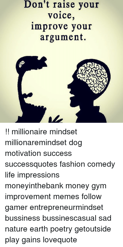 Fashion, Gym, and Life: Don't  raise  your  voice,  improve your  argument. !! millionaire mindset millionaremindset dog motivation success successquotes fashion comedy life impressions moneyinthebank money gym improvement memes follow gamer entrepreneurmindset bussiness bussinescasual sad nature earth poetry getoutside play gains lovequote