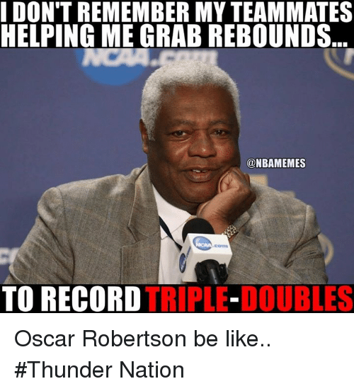 Be Like, Nba, and Record: DON'T REMEMBER MYTEAMMATES  HELPING ME GRAB REBOUNDS  @NBAMEMES  TO RECORD  TRIPLE-DOUBLES Oscar Robertson be like.. #Thunder Nation