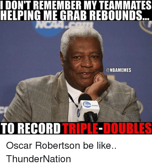 Be Like, Memes, and Record: DON'T REMEMBER MYTEAMMATES  HELPING ME GRAB REBOUNDS  ONBAMEMES  TO RECORD  TRIPLE-DOUBLES Oscar Robertson be like.. ThunderNation