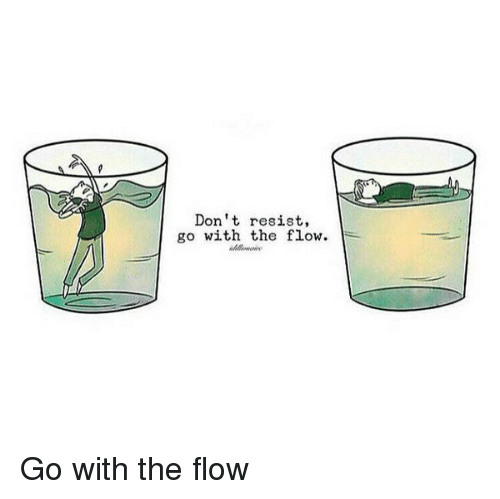 going with the flow Go with the flow also, go with the tide  move along with the prevailing forces, accept the prevailing trend, as in rather than striking out in new directions, i tend to go with the flow , or pat isn't particularly original she just goes with the tide.