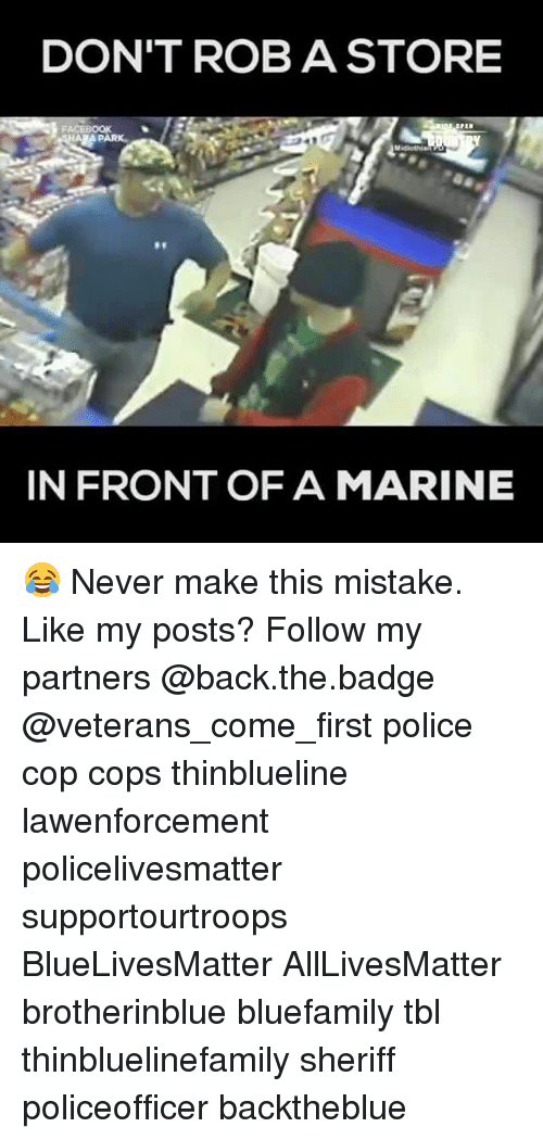 All Lives Matter, Memes, and Police: DON'T ROB A STORE  PARK  IN FRONT OF A MARINE 😂 Never make this mistake. Like my posts? Follow my partners @back.the.badge @veterans_сome_first police cop cops thinblueline lawenforcement policelivesmatter supportourtroops BlueLivesMatter AllLivesMatter brotherinblue bluefamily tbl thinbluelinefamily sheriff policeofficer backtheblue