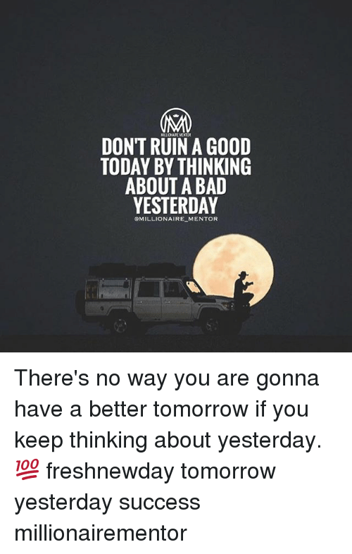Bad, Memes, and Good: DONT RUIN A GOOD  TODAY BY THINKING  ABOUT A BAD  YESTERDAY  OMILLIONAIRE MENTOR There's no way you are gonna have a better tomorrow if you keep thinking about yesterday.💯 freshnewday tomorrow yesterday success millionairementor