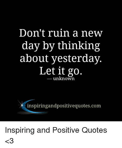 Don T Ruin A New Day By Thinking About Yesterday Let It Go Unknown