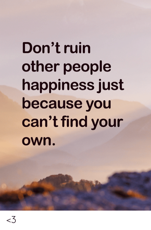 Memes, Happiness, and 🤖: Don't ruin  other people  happiness just  because you  can't find your  Own. <3