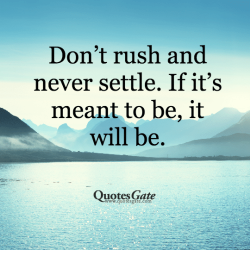 Dont Rush And Never Settle If Its Meant To Be It Will Be Quotes