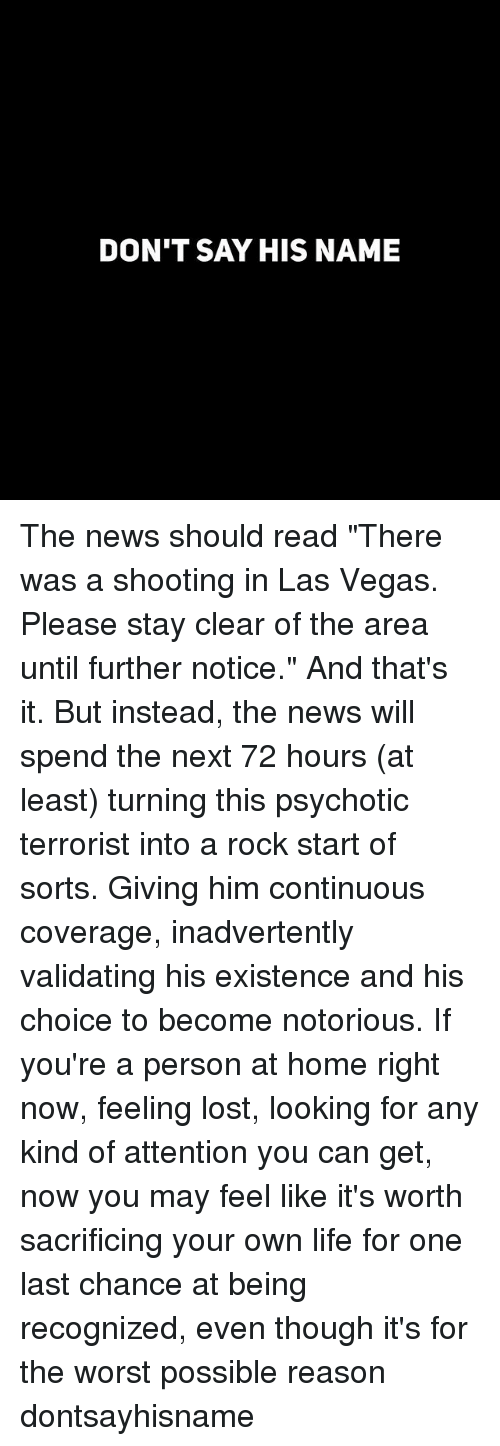 """Funny, Life, and News: DON'T SAY HIS NAME The news should read """"There was a shooting in Las Vegas. Please stay clear of the area until further notice."""" And that's it. But instead, the news will spend the next 72 hours (at least) turning this psychotic terrorist into a rock start of sorts. Giving him continuous coverage, inadvertently validating his existence and his choice to become notorious. If you're a person at home right now, feeling lost, looking for any kind of attention you can get, now you may feel like it's worth sacrificing your own life for one last chance at being recognized, even though it's for the worst possible reason dontsayhisname"""