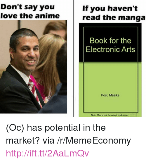 "Anime, Love, and Electronic Arts: Don't say you  love the anime  If you haven't  read the manga  Book for the  Electronic Arts  Post, Maaike  Note: This is not the actual book coyeersloin <p>(Oc) has potential in the market? via /r/MemeEconomy <a href=""http://ift.tt/2AaLmQv"">http://ift.tt/2AaLmQv</a></p>"