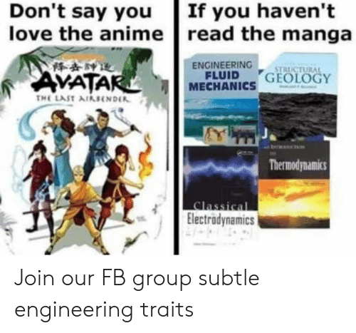 Anime, Love, and Manga: Don't say you  love the anime  If you haven't  read the manga  ENGINEERING  VATA  FLUID RICTURA  MECHANICS GEOLOGY  Thermodynamics  Electrodynamics Join our FB group subtle engineering traits
