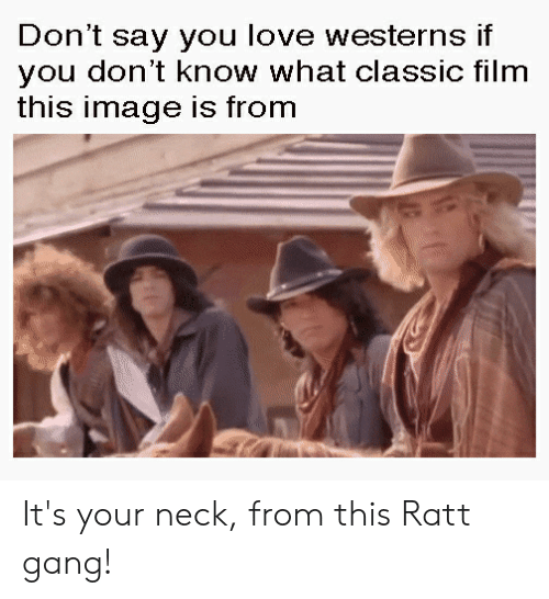Love, Gang, and Image: Don't say you love westerns if  you don't know what classic film  this image is from It's your neck, from this Ratt gang!