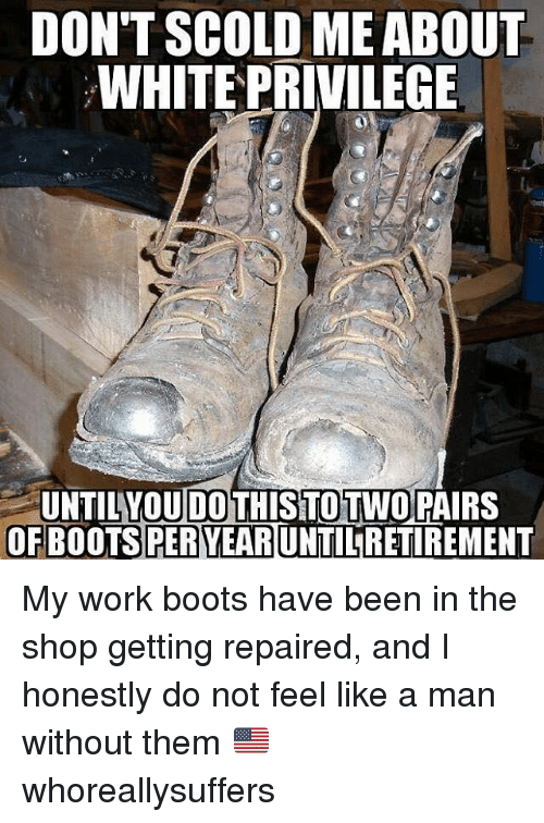 Memes, Work, and Boots: DON'T SCOLD ME ABOUT  WHITE PRIVILEGE  DO  UNTILYOU THISTOTWOPAIRS  OF BOOTS PER YEARUNTILRETIREMENT My work boots have been in the shop getting repaired, and I honestly do not feel like a man without them 🇺🇸 whoreallysuffers